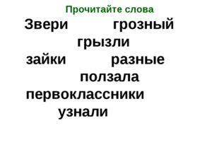 Прочитайте слова Звери грозный грызли зайки разные ползала первоклассники узн