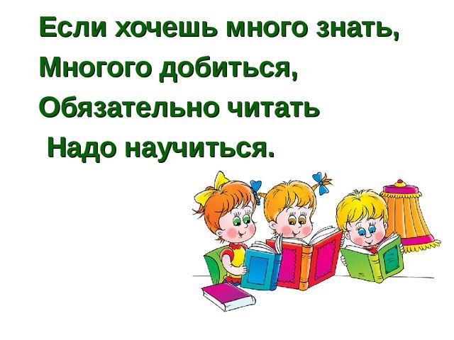 Если хочешь много знать, Многого добиться, Обязательно читать Надо научиться.