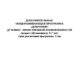ДОПОЛНИТЕЛЬНАЯ ОБЩЕРАЗВИВАЮЩАЯ ПРОГРАММА «ДОБРОМИР» ДУХОВНО - НРАВСТВЕННОЙ НА