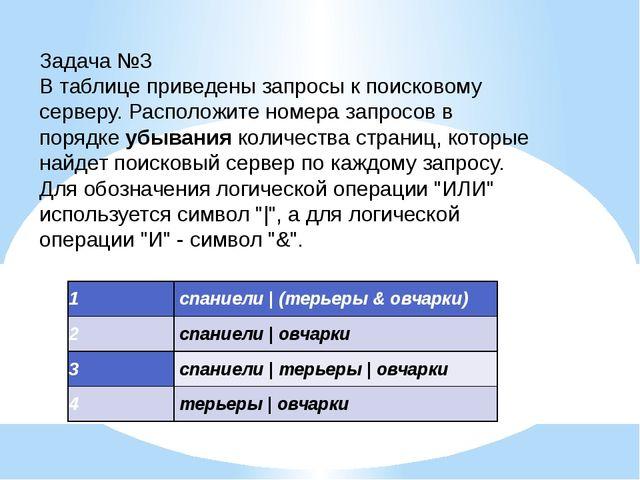 Задача №3 В таблице приведены запросы к поисковому серверу. Расположите номер...