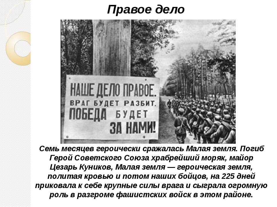 Правое дело Семь месяцев героически сражалась Малая земля. Погиб Герой Советс...