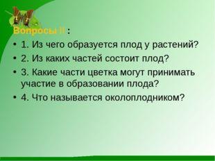 Вопросы II : 1. Из чего образуется плод у растений? 2. Из каких частей состои