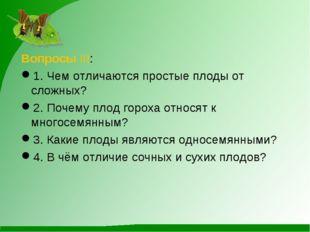 Вопросы III: 1. Чем отличаются простые плоды от сложных? 2. Почему плод горох