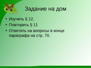Задание на дом Изучить § 12. Повторить § 11 Ответить на вопросы в конце параг