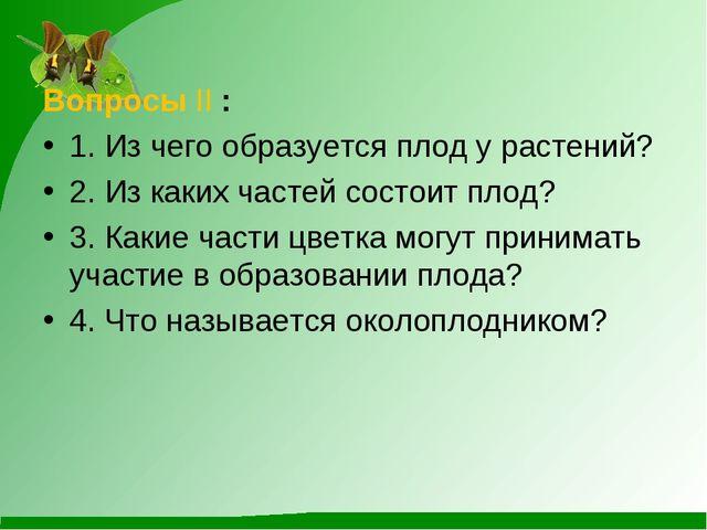 Вопросы II : 1. Из чего образуется плод у растений? 2. Из каких частей состои...