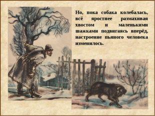 Но, пока собака колебалась, всё яростнее размахивая хвостом и маленькими шажк