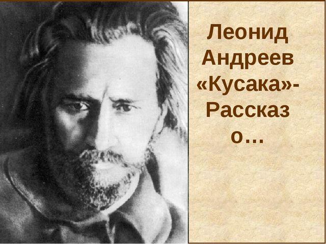 Леонид Андреев «Кусака»- Рассказ о…