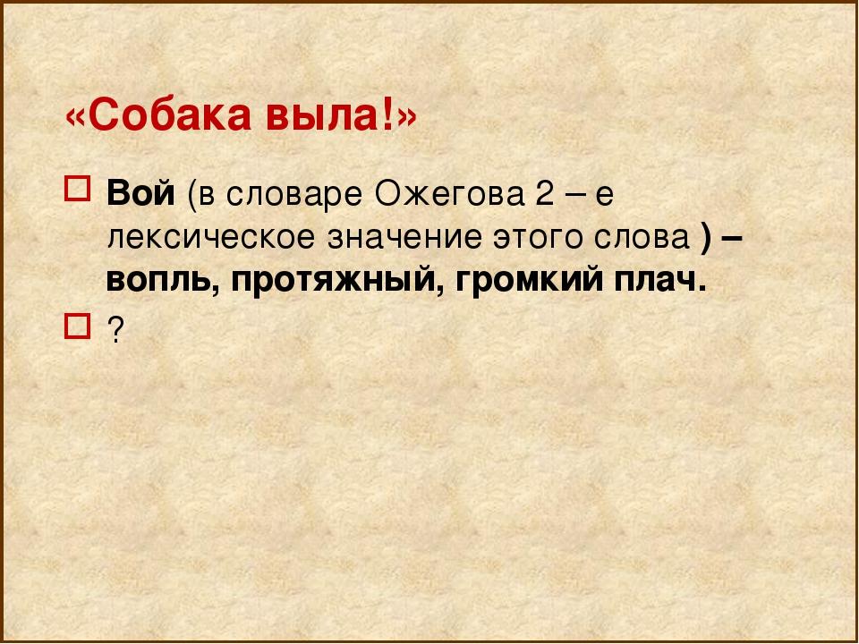 «Собака выла!» Вой (в словаре Ожегова 2 – е лексическое значение этого слова...