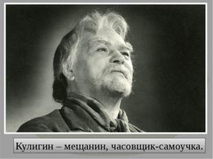 Кулигин – мещанин, часовщик-самоучка.