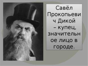 Савёл Прокопьевич Дикой – купец, значительное лицо в городе.