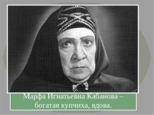 Марфа Игнатьевна Кабанова – богатая купчиха, вдова.