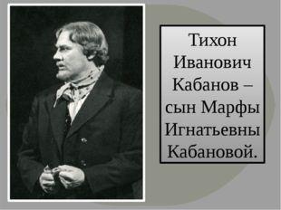 Тихон Иванович Кабанов – сын Марфы Игнатьевны Кабановой.