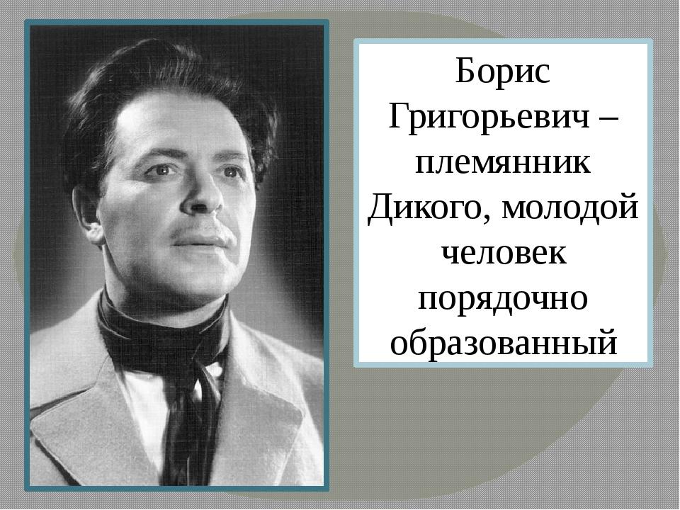 Борис Григорьевич – племянник Дикого, молодой человек порядочно образованный