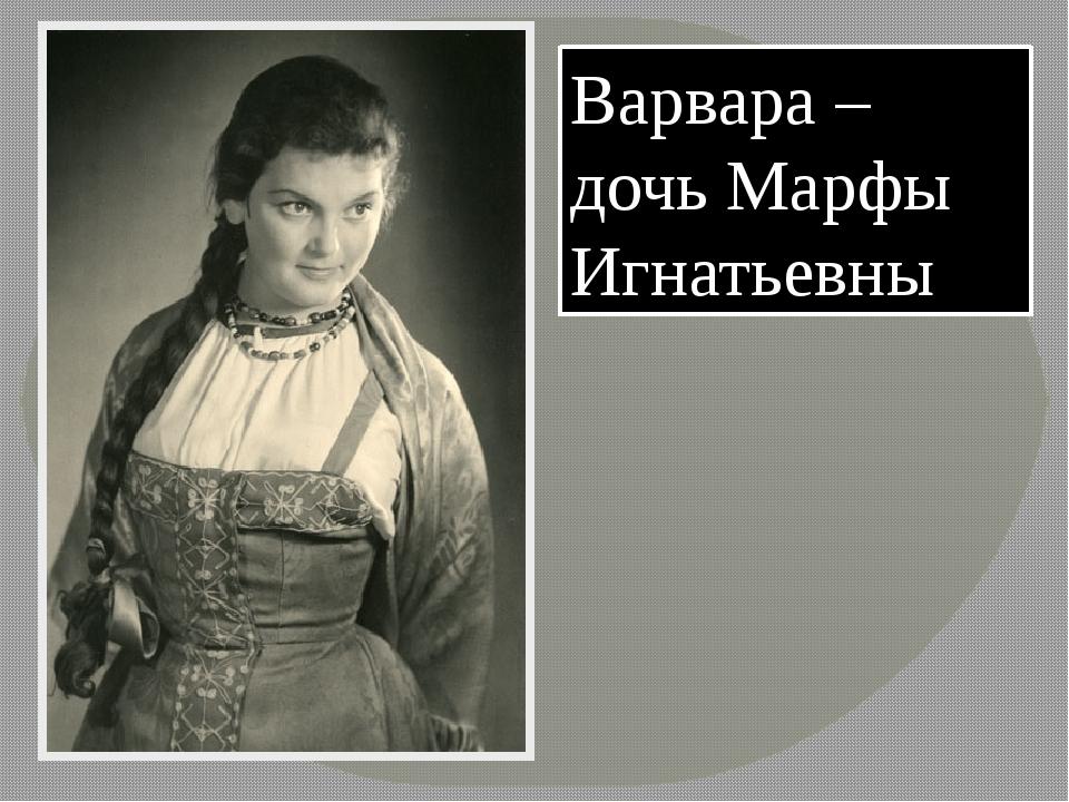 Варвара – дочь Марфы Игнатьевны