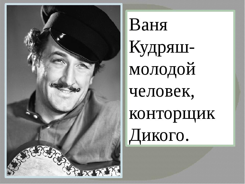 Ваня Кудряш- молодой человек, конторщик Дикого.