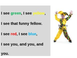 I see green, I see yellow, I see that funny fellow. I see red, I see blue, I