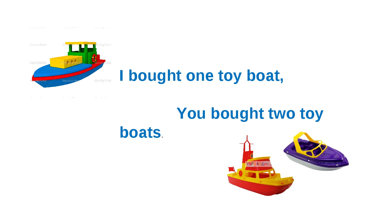I bought one toy boat, You bought two toy boats.
