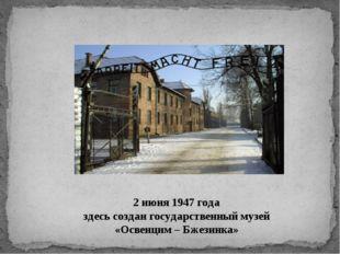 2 июня 1947 года здесь создан государственный музей «Освенцим – Бжезинка»
