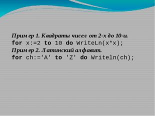 Пример 1. Квадраты чисел от 2-х до 10-и. for x:=2 to 10 do WriteLn(x*x); Прим