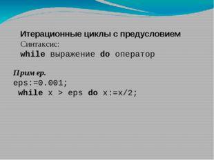 Итерационные циклы с предусловием Синтаксис: while выражение do оператор Прим