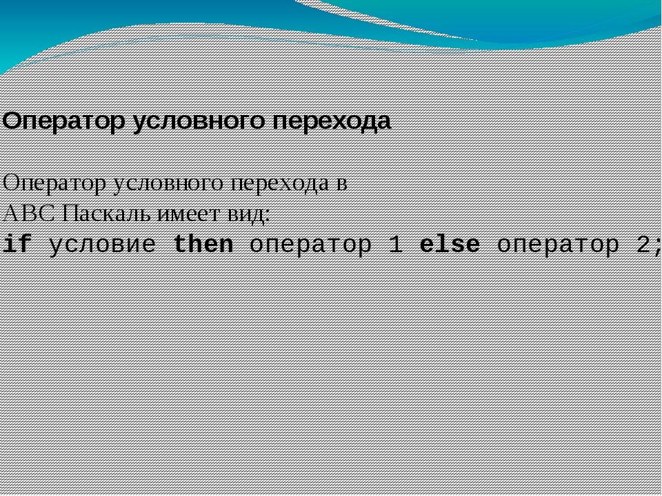 Оператор условного перехода Оператор условного перехода в ABC Паскаль имеет в...