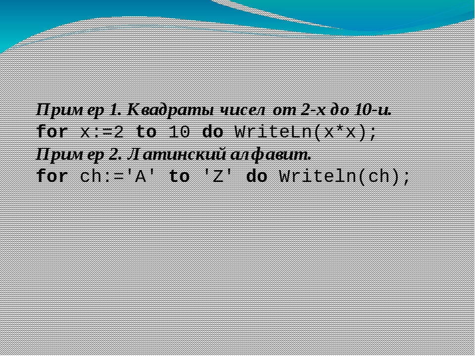 Пример 1. Квадраты чисел от 2-х до 10-и. for x:=2 to 10 do WriteLn(x*x); Прим...