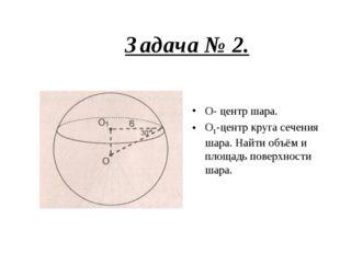 Задача № 2. О- центр шара. О1-центр круга сечения шара. Найти объём и площадь