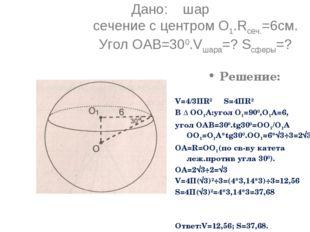 Дано: шар сечение с центром О1.Rсеч.=6см. Угол ОАВ=300.Vшара=? Sсферы=? Решен