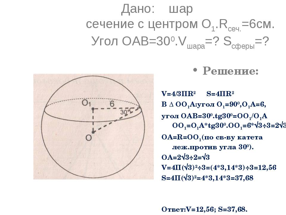 Дано: шар сечение с центром О1.Rсеч.=6см. Угол ОАВ=300.Vшара=? Sсферы=? Решен...