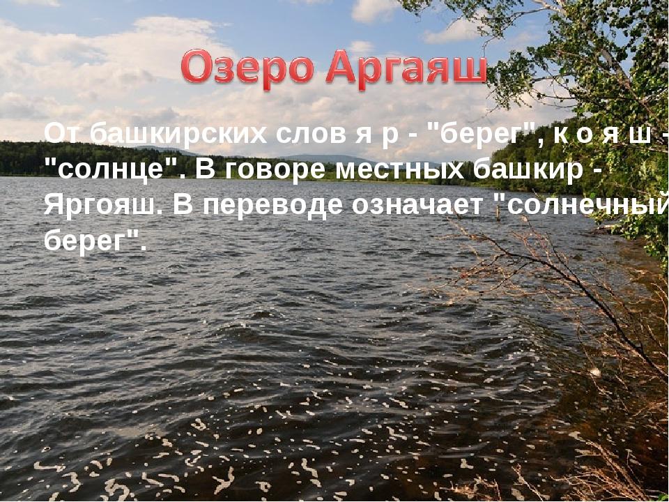"""От башкирских слов я р - """"берег"""", к о я ш - """"солнце"""". В говоре местных башкир..."""