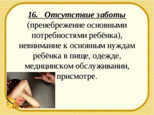 16. Отсутствие заботы (пренебрежение основными потребностями ребёнка), невним