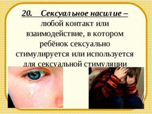 20. Сексуальное насилие – любой контакт или взаимодействие, в котором ребёнок
