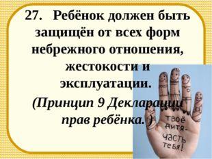 27. Ребёнок должен быть защищён от всех форм небрежного отношения, жестокости