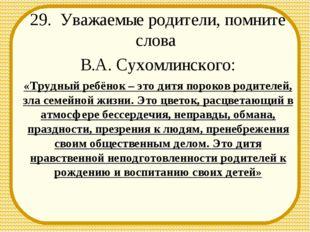 29. Уважаемые родители, помните слова В.А. Сухомлинского: «Трудный ребёнок –