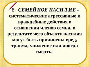 8. СЕМЕЙНОЕ НАСИЛИЕ - систематические агрессивные и враждебные действия в от