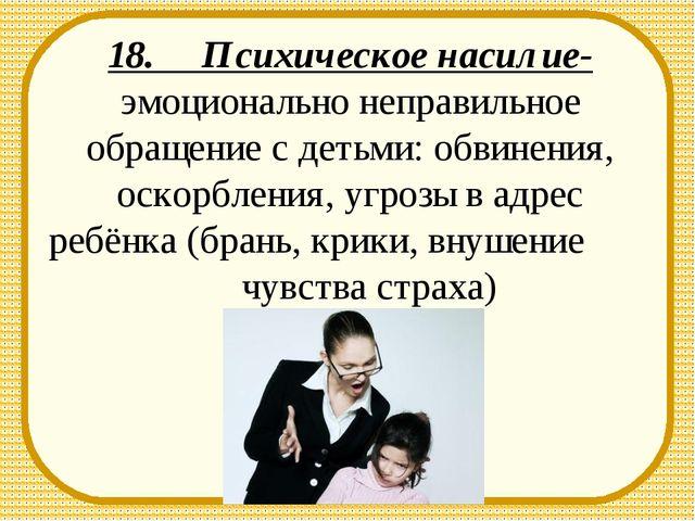 18. Психическое насилие- эмоционально неправильное обращение с детьми: обвине...