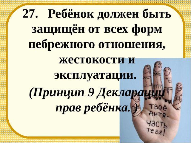 27. Ребёнок должен быть защищён от всех форм небрежного отношения, жестокости...