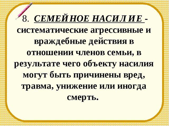 8. СЕМЕЙНОЕ НАСИЛИЕ - систематические агрессивные и враждебные действия в от...