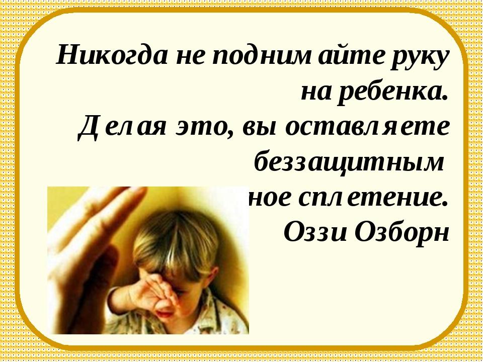 Никогда не поднимайте руку на ребенка. Делая это, вы оставляете беззащитным с...