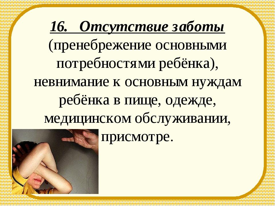 16. Отсутствие заботы (пренебрежение основными потребностями ребёнка), невним...