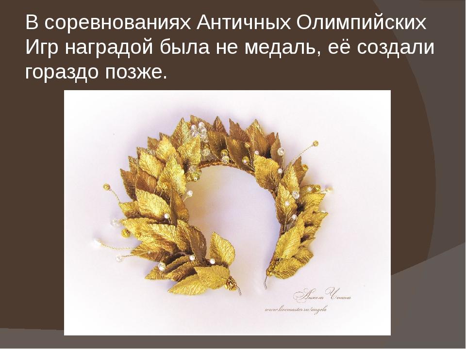 В соревнованиях Античных Олимпийских Игр наградой была не медаль, её создали...