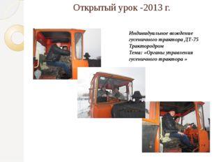Открытый урок -2013 г. Индивидуальное вождение гусеничного трактора ДТ-75 Тра