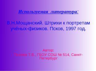 Используемая литература: В.Н.Мощанский. Штрихи к портретам учёных-физиков. П