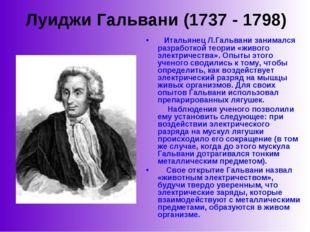 Луиджи Гальвани (1737 - 1798)  Итальянец Л.Гальвани занимался разработкой т