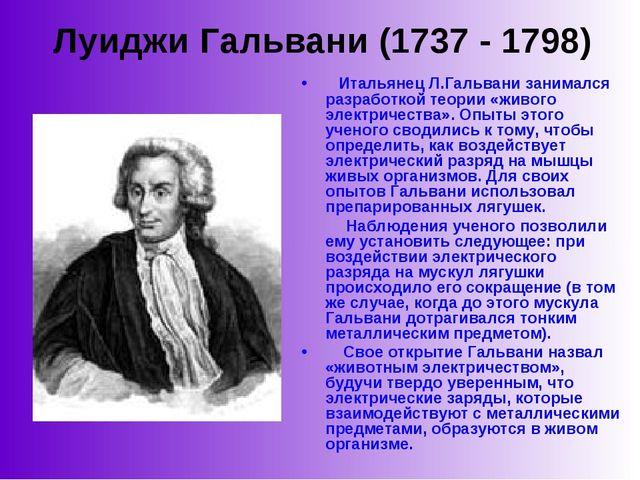 Луиджи Гальвани (1737 - 1798)  Итальянец Л.Гальвани занимался разработкой т...