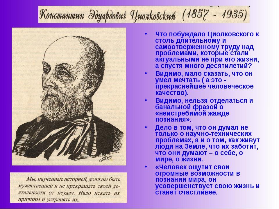 Что побуждало Циолковского к столь длительному и самоотверженному труду над п...