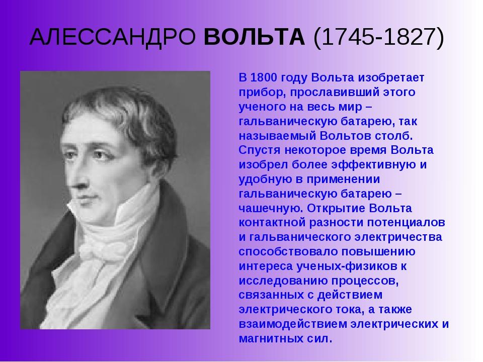 АЛЕССАНДРО ВОЛЬТА (1745-1827) В 1800 году Вольта изобретает прибор, прославив...
