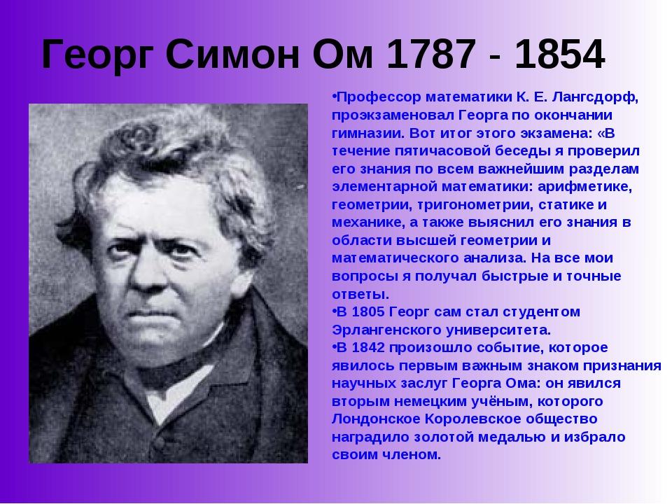 Георг Симон Ом 1787 - 1854 Профессор математики К. Е. Лангсдорф, проэкзаменов...
