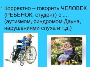 Корректно – говорить ЧЕЛОВЕК (РЕБЕНОК, студент) с .... (аутизмом, синдромом Д