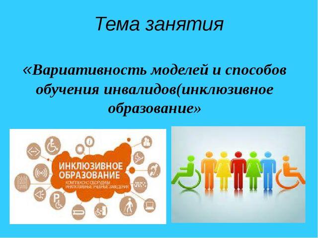 Тема занятия «Вариативность моделей и способов обучения инвалидов(инклюзивное...